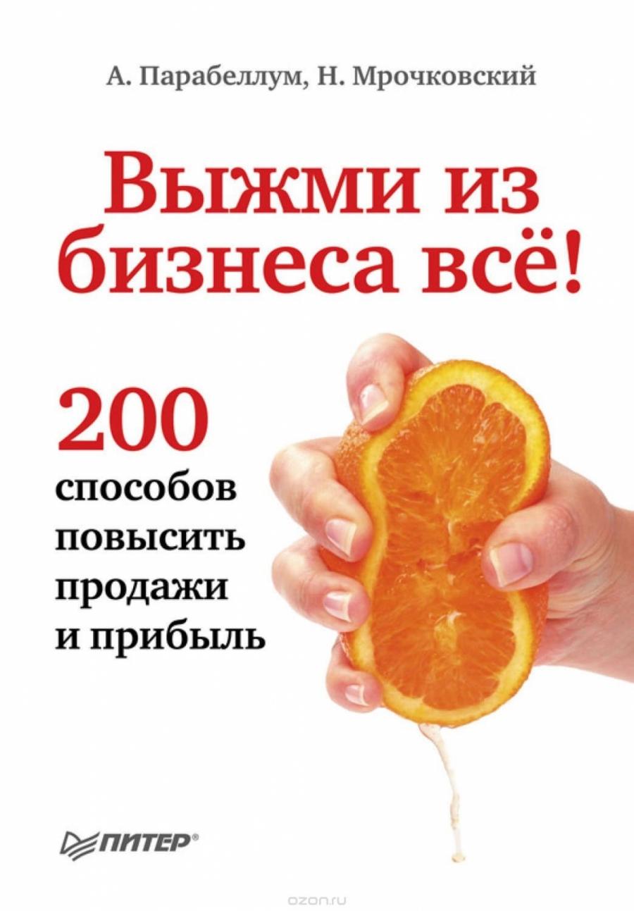 Обложка книги:  парабеллум а., мрочковский н. - выжми из бизнеса всё! 200 способов повысить продажи и прибыль