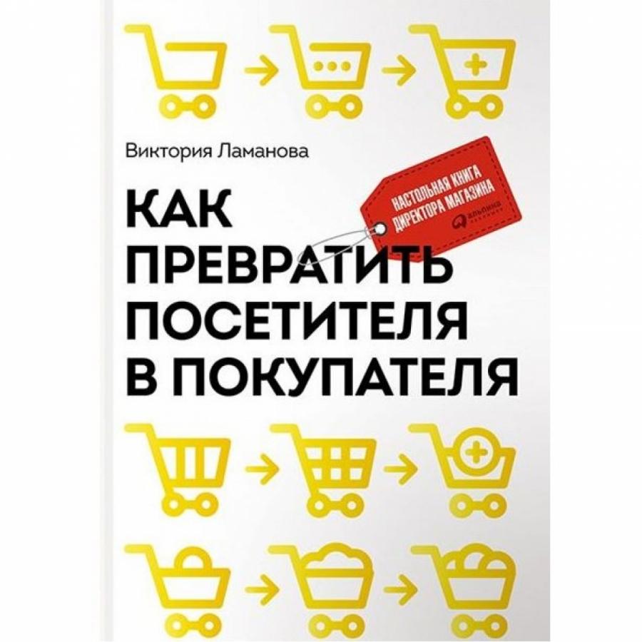 Виктория Ламанова - Как превратить посетителя в покупателя. Настольная книга директора магазина