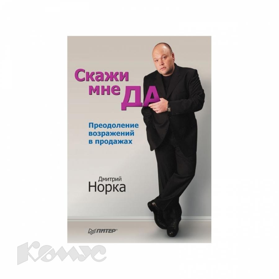 Обложка книги:  норка д. - скажи мне да. преодоление возражений в продажах. продажи на 100%
