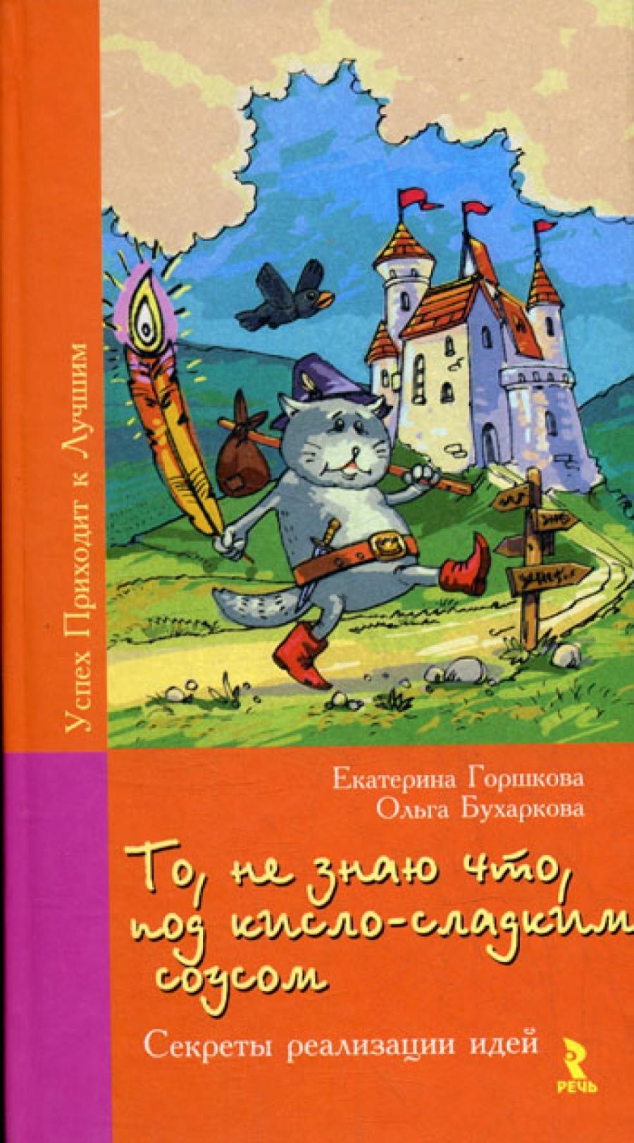 Обложка книги:  горшкова е., бухаркова о. - то, не знаю что, под кисло-сладким соусом. секреты реализации идей