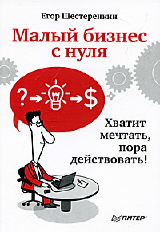 Обложка книги:  шестеренкин е. - малый бизнес с нуля. хватит мечтать, пора действовать
