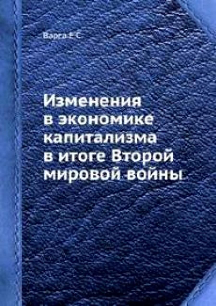 Обложка книги:  варга е.с. - изменения в экономике капитализма в итоге второй мировой войны