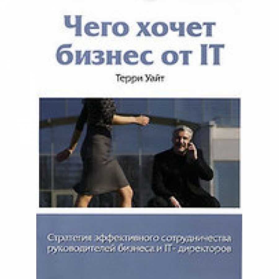 Обложка книги:  уайт т. - чего хочет бизнес от it.