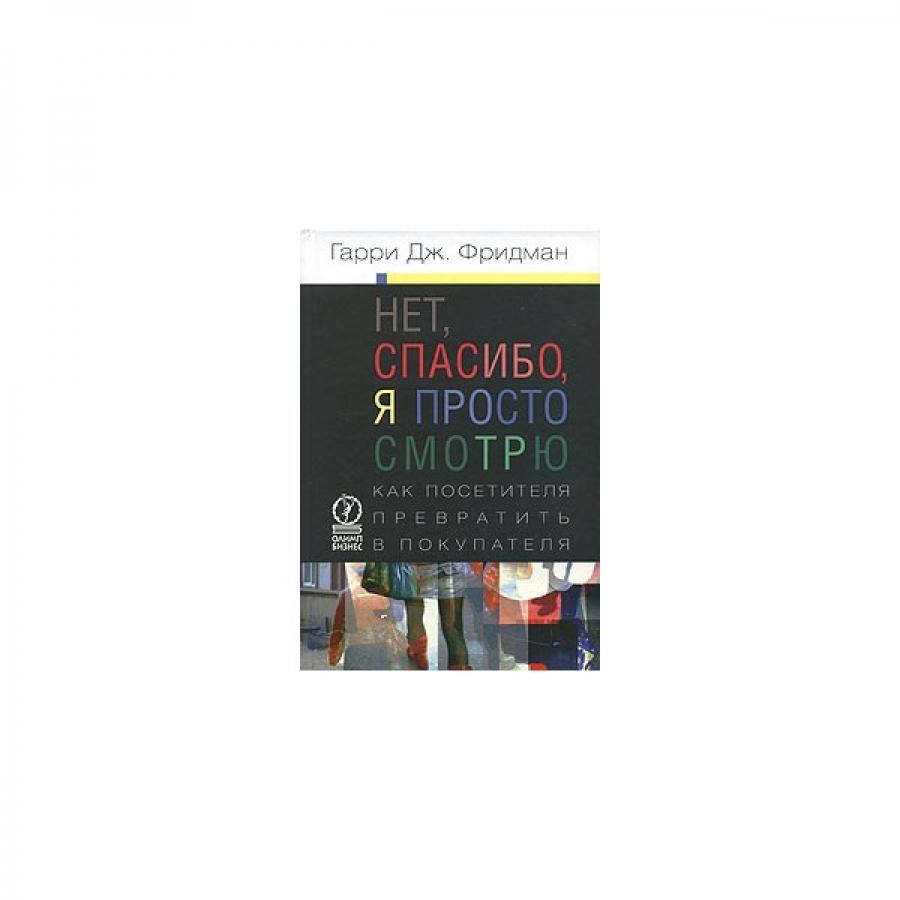Обложка книги:  гарри дж. фридман - нет, спасибо, я просто смотрю. как посетителя превратить в покупателя