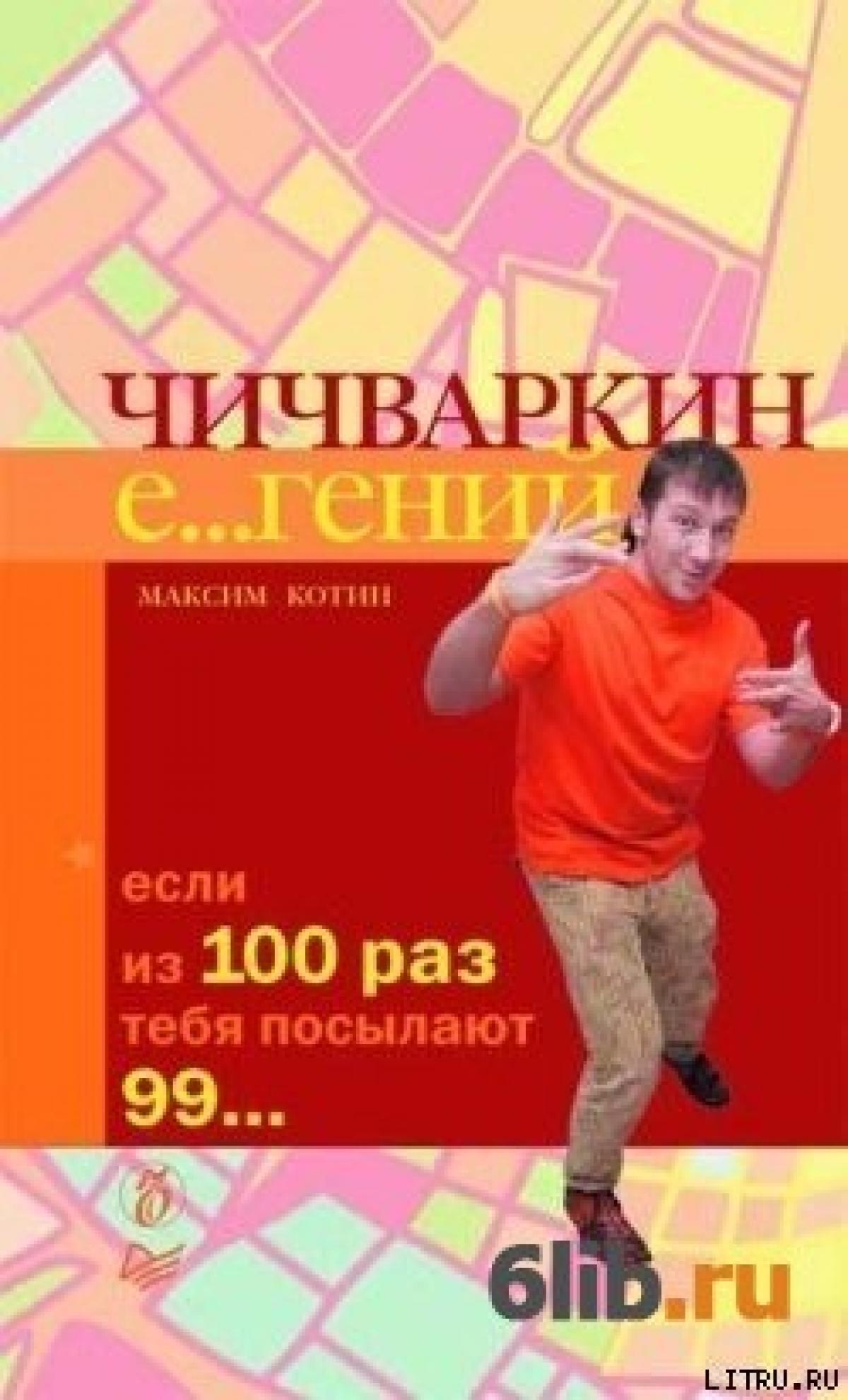 Обложка книги:  максим котин - максим котин - чичваркин е...гений. если из 100 раз тебя посылают 99