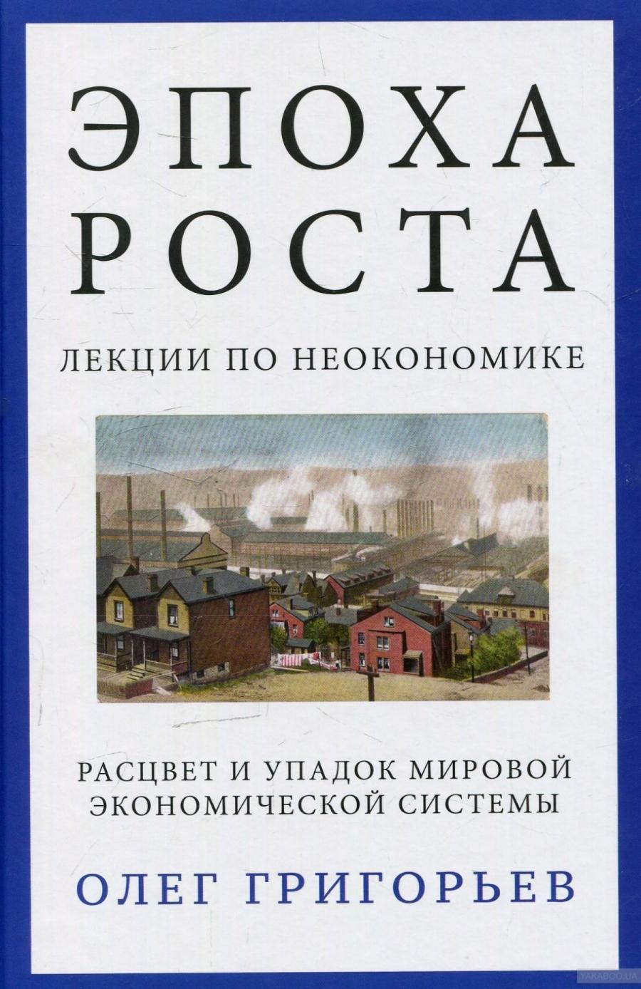 Обложка книги:  григорьев о. в. - эпоха роста. лекции по неокономике. расцвет и упадок мировой экономической системы