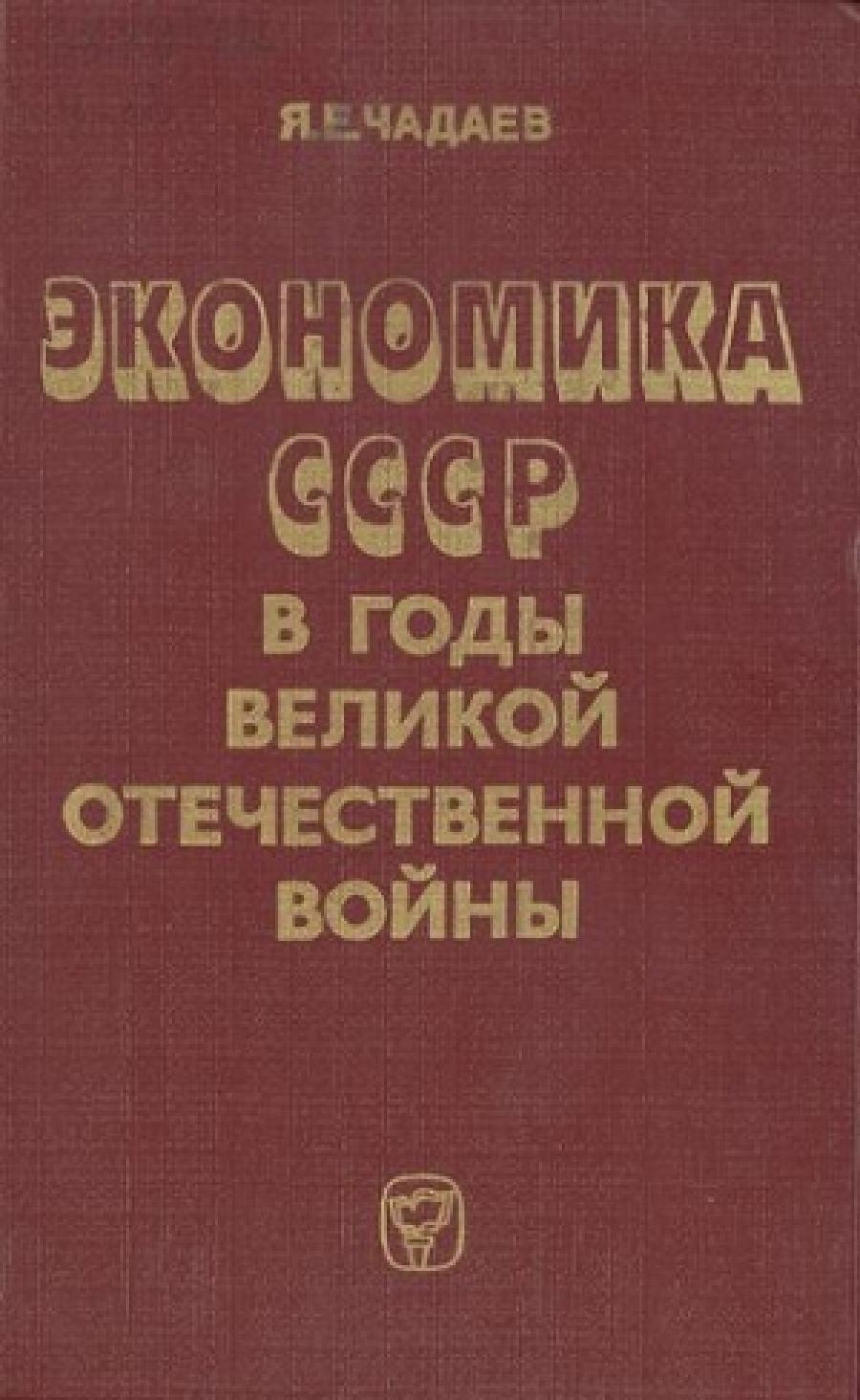 Обложка книги:  чадаев я.е. - экономика ссср в годы великой отечественной войны (1941—1945 гг.)