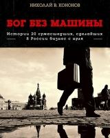 Кононов Н. - Бог без машины. Истории 20 сумасшедших, сделавших в России бизнес с нуля