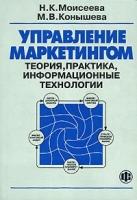 Моисеева H.К., Конышева М.В. - Управление маркетингом. Теория, практика, информационные технологии.