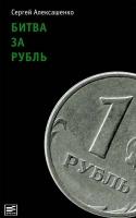 Алексашенко С. - Битва за рубль. Взгляд участника событий