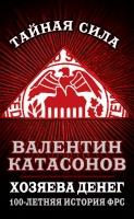 Тайная сила - Катасонов В. Ю. - Хозяева денег. 100-летняя история ФРС