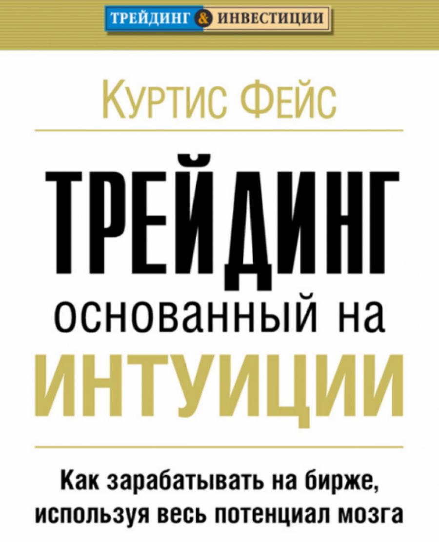 Обложка книги:  куртис фейс - трейдинг, основанный на интуиции. как зарабатывать на бирже, используя весь потенциал мозга