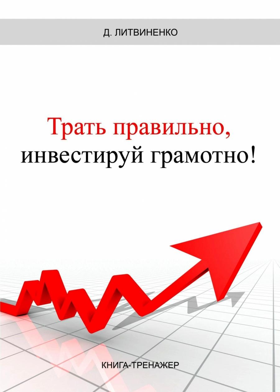 Обложка книги:  дмитрий литвиненко - трать правильно, инвестируй грамотно