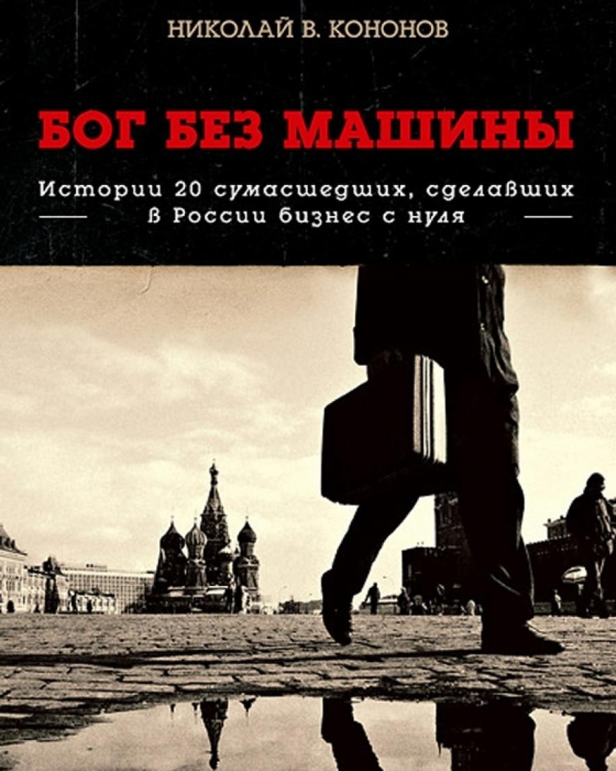 Обложка книги:  кононов н. - бог без машины. истории 20 сумасшедших, сделавших в россии бизнес с нуля