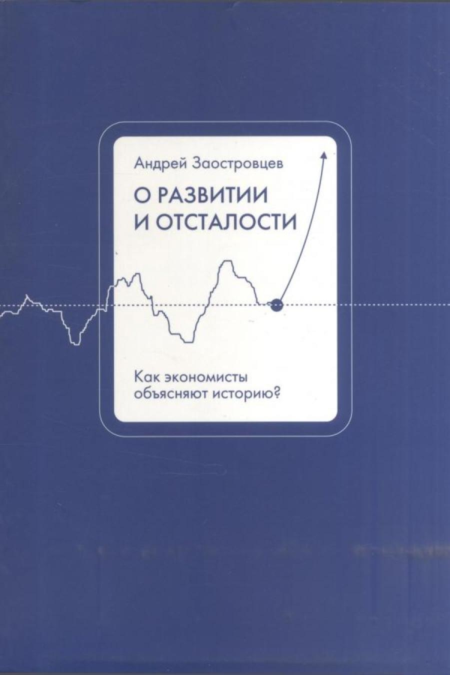Обложка книги:  заостровцев а.п. - о развитии и отсталости. как экономисты объясняют историю