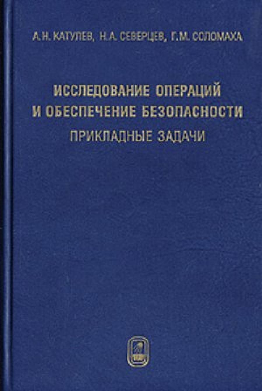 Обложка книги:  катулев а. н., северцев н. а., соломаха г. м. - исследование операций и обеспечение безопасности. прикладные задачи