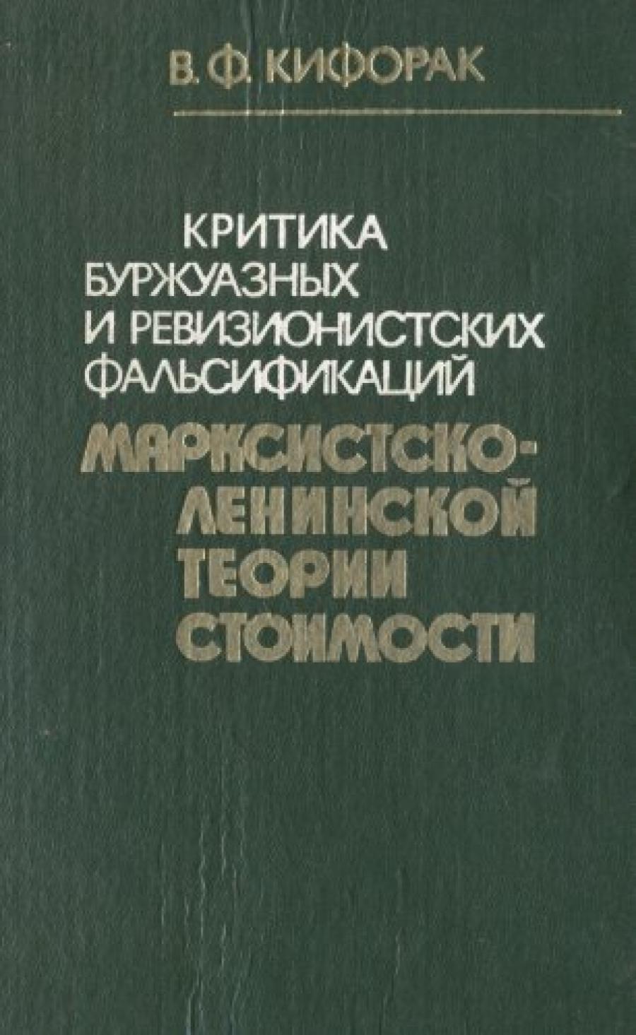 Обложка книги:  кифорак в.ф. - критика буржуазных и ревизионистских фальсификаций марксистско-ленинской теории стоимости