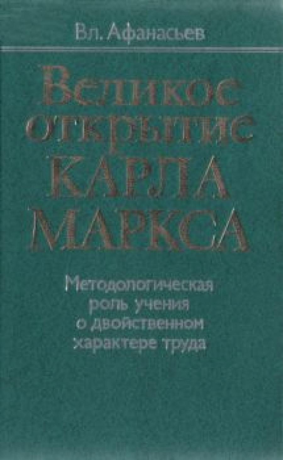 Обложка книги:  афанасьев в. - великое открытие карла маркса. методологическая роль учения о двойственном характере труда
