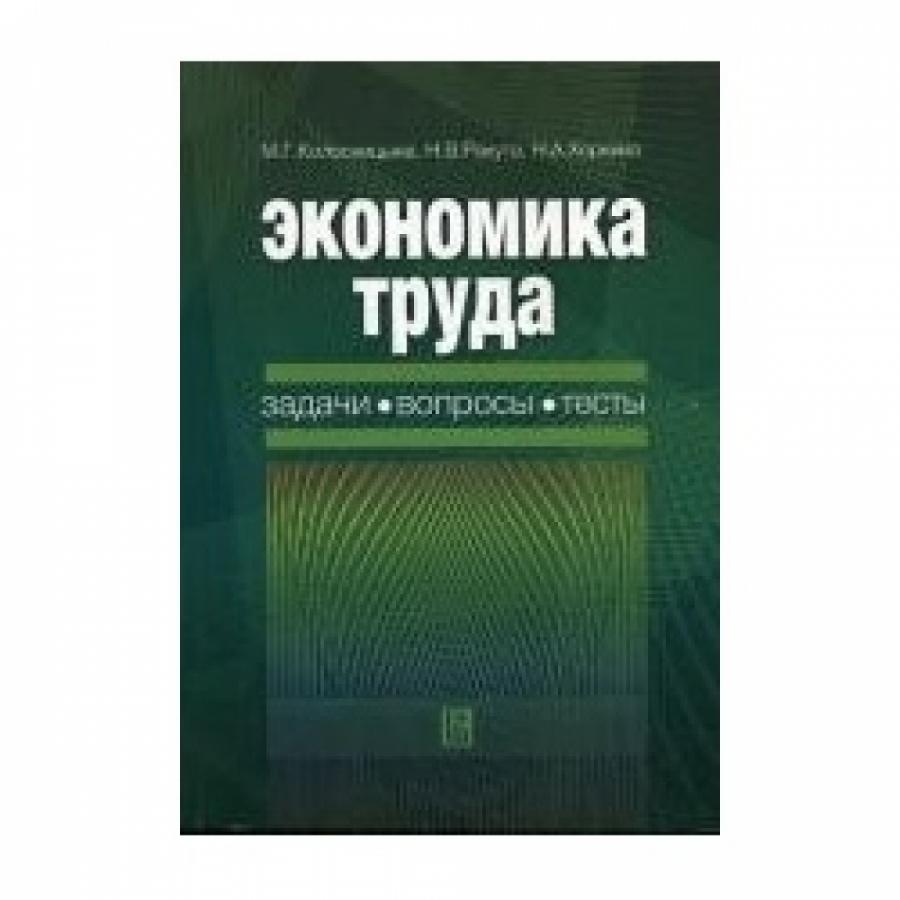 Обложка книги:  колосницына м.г., ракута н.в., хоркина н.а. - экономика труда. задачи, вопросы, тесты