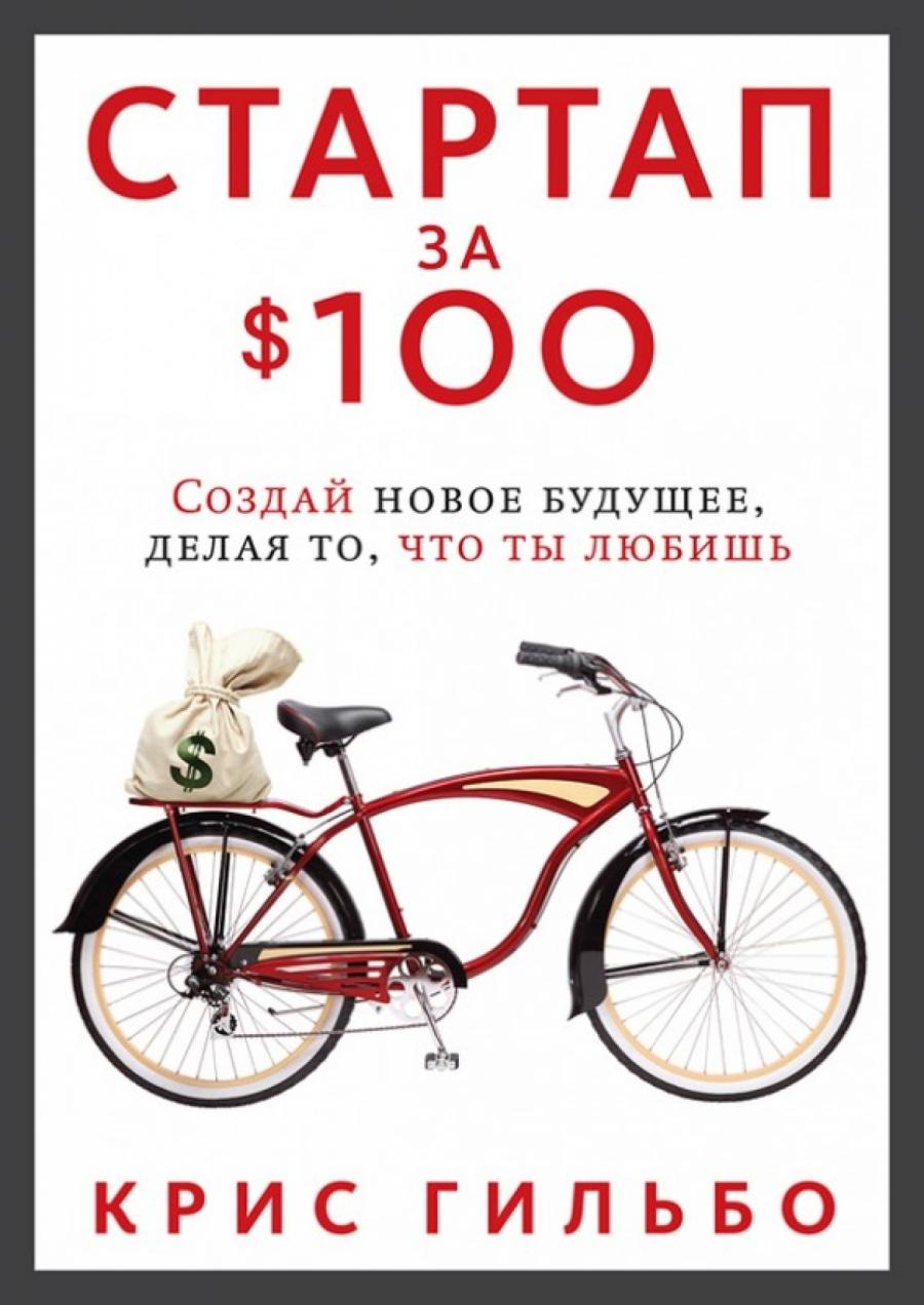 Обложка книги:  крис гильбо - стартап за $100. создай новое будущее, делая то, что ты любишь