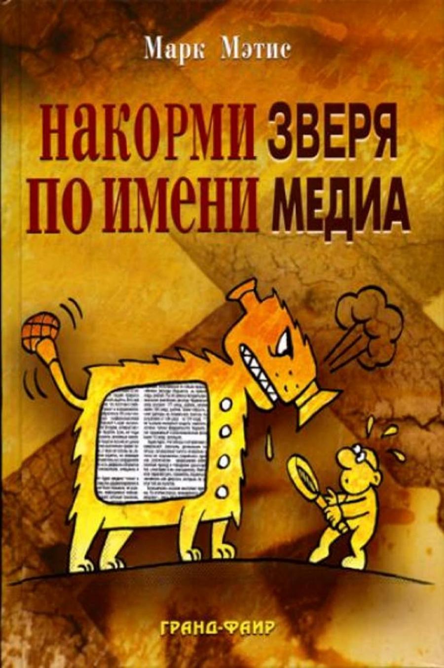 Обложка книги:  мэтис м. - накорми зверя по имени медиа. простые рецепты для грандиозного паблисити