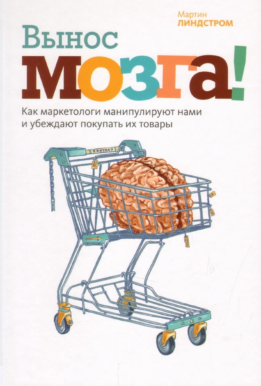 Обложка книги:  линдстром м. - вынос мозга! как маркетологи манипулируют нашим сознанием и заставляют нас покупать то, что им хочется