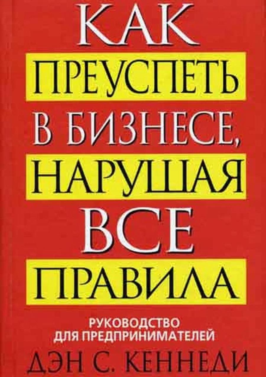 Обложка книги:  кеннеди дэн с. - как преуспеть в бизнесе, нарушая все правила
