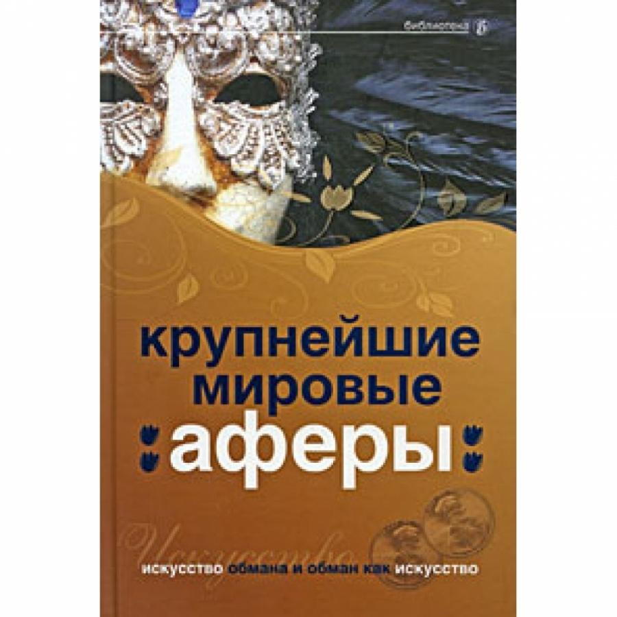 Обложка книги:  коллектив авторов - крупнейшие мировые аферы. искусство обмана и обман как искусство.