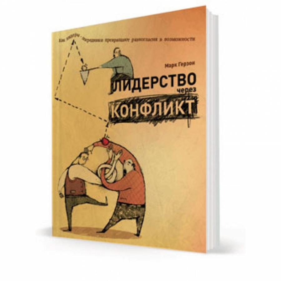 Обложка книги:  марк герзон - лидерство через конфликт. как лидеры-посредники превращают разногласия в возможности