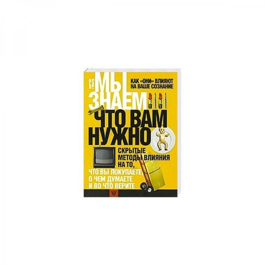 Обложка книги:  мартин говард - мы знаем, что вам нужно. как они влияют на ваше сознание