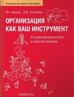 М. А. Иванов, Д. М. Шустерман - Организация как ваш инструмент. Российский менталитет и практика бизнеса.