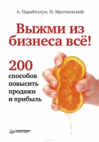 Парабеллум А., Мрочковский Н. - Выжми из бизнеса всё! 200 способов повысить продажи и прибыль